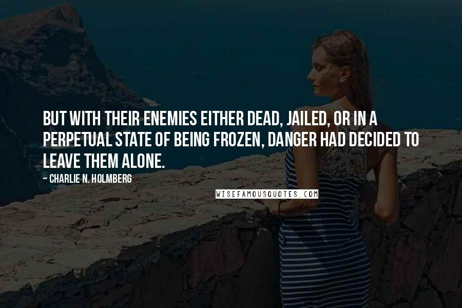 Charlie N. Holmberg quotes: but with their enemies either dead, jailed, or in a perpetual state of being frozen, danger had decided to leave them alone.