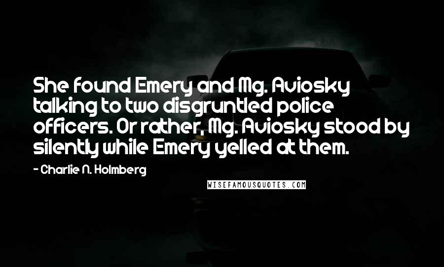 Charlie N. Holmberg quotes: She found Emery and Mg. Aviosky talking to two disgruntled police officers. Or rather, Mg. Aviosky stood by silently while Emery yelled at them.