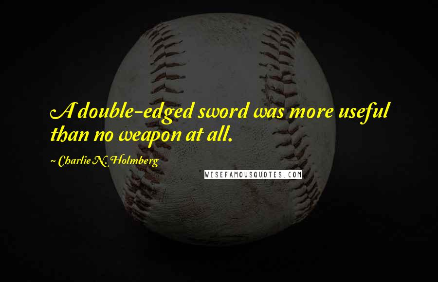 Charlie N. Holmberg quotes: A double-edged sword was more useful than no weapon at all.