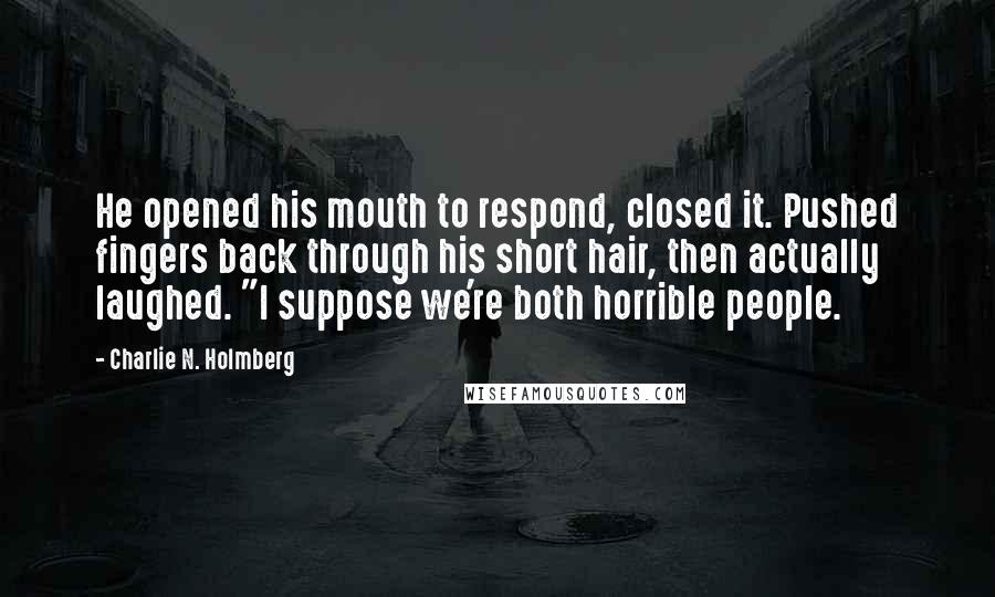 """Charlie N. Holmberg quotes: He opened his mouth to respond, closed it. Pushed fingers back through his short hair, then actually laughed. """"I suppose we're both horrible people."""