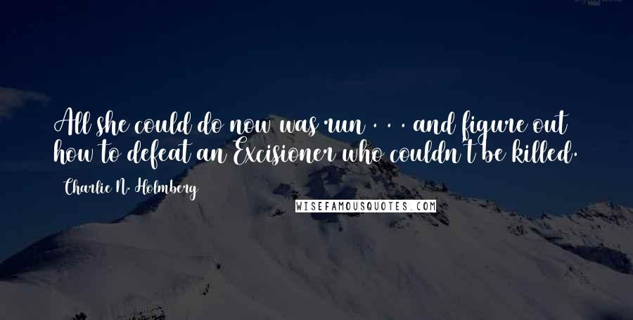 Charlie N. Holmberg quotes: All she could do now was run . . . and figure out how to defeat an Excisioner who couldn't be killed.