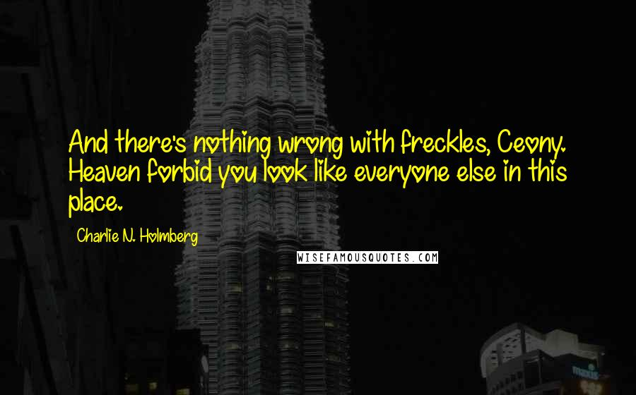 Charlie N. Holmberg quotes: And there's nothing wrong with freckles, Ceony. Heaven forbid you look like everyone else in this place.