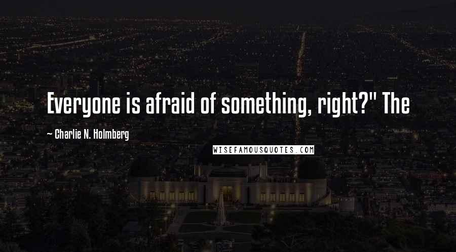 """Charlie N. Holmberg quotes: Everyone is afraid of something, right?"""" The"""