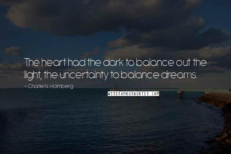 Charlie N. Holmberg quotes: The heart had the dark to balance out the light, the uncertainty to balance dreams.