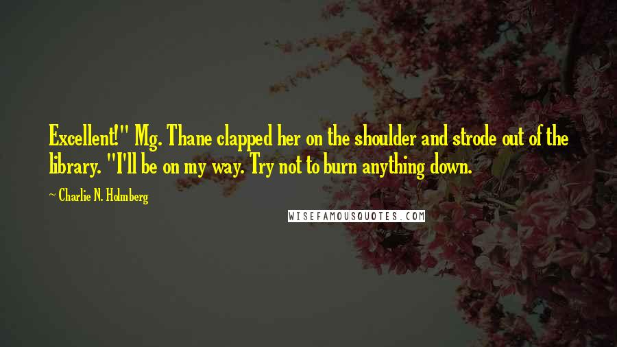 """Charlie N. Holmberg quotes: Excellent!"""" Mg. Thane clapped her on the shoulder and strode out of the library. """"I'll be on my way. Try not to burn anything down."""