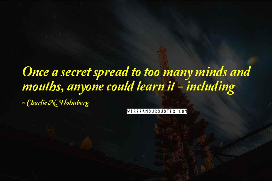 Charlie N. Holmberg quotes: Once a secret spread to too many minds and mouths, anyone could learn it - including