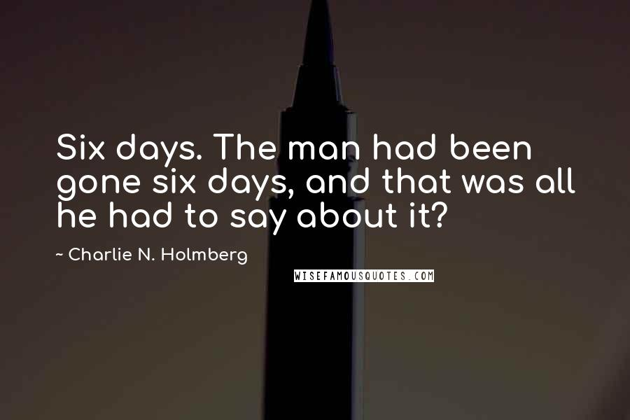 Charlie N. Holmberg quotes: Six days. The man had been gone six days, and that was all he had to say about it?