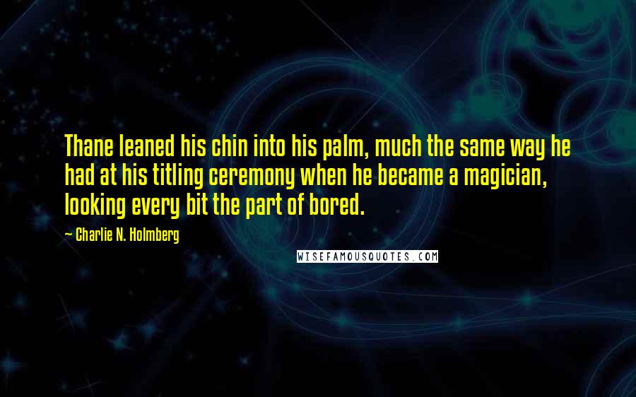 Charlie N. Holmberg quotes: Thane leaned his chin into his palm, much the same way he had at his titling ceremony when he became a magician, looking every bit the part of bored.