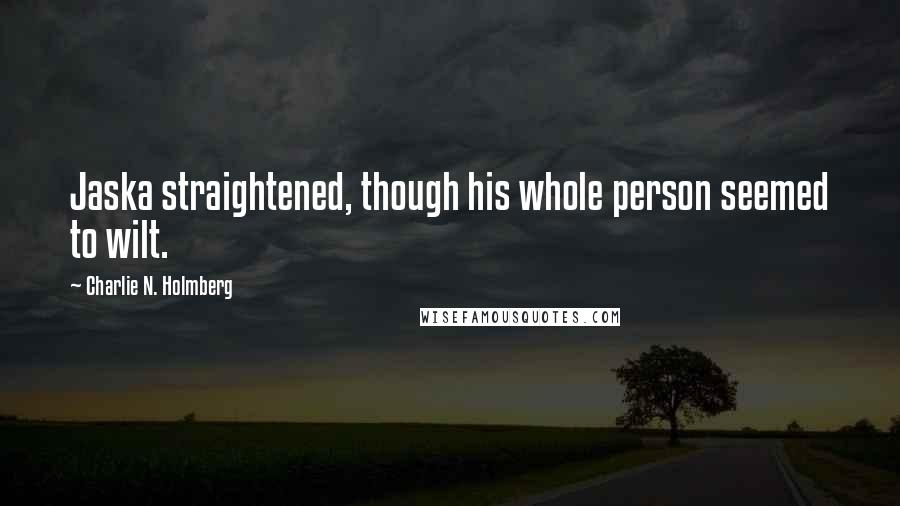 Charlie N. Holmberg quotes: Jaska straightened, though his whole person seemed to wilt.