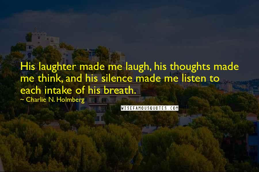 Charlie N. Holmberg quotes: His laughter made me laugh, his thoughts made me think, and his silence made me listen to each intake of his breath.