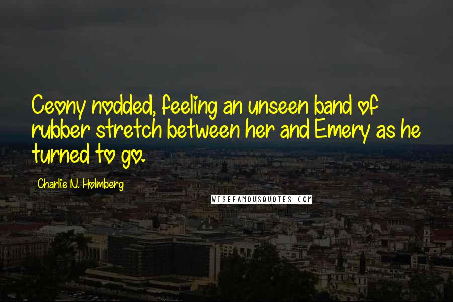 Charlie N. Holmberg quotes: Ceony nodded, feeling an unseen band of rubber stretch between her and Emery as he turned to go.