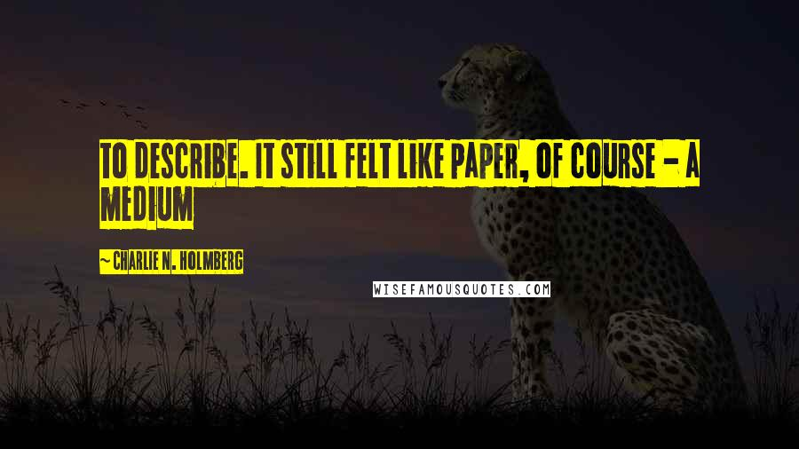 Charlie N. Holmberg quotes: to describe. It still felt like paper, of course - a medium