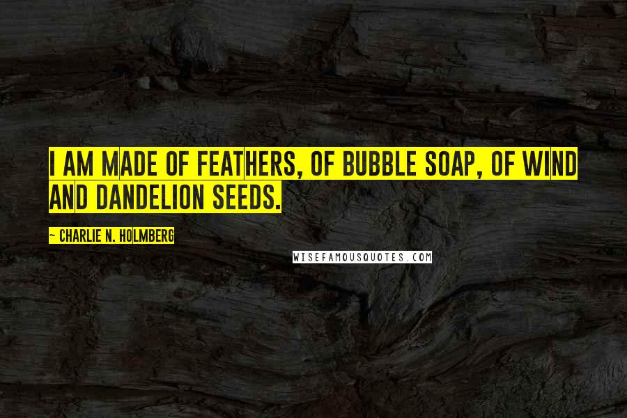 Charlie N. Holmberg quotes: I am made of feathers, of bubble soap, of wind and dandelion seeds.