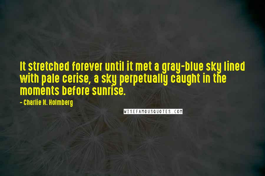 Charlie N. Holmberg quotes: It stretched forever until it met a gray-blue sky lined with pale cerise, a sky perpetually caught in the moments before sunrise.