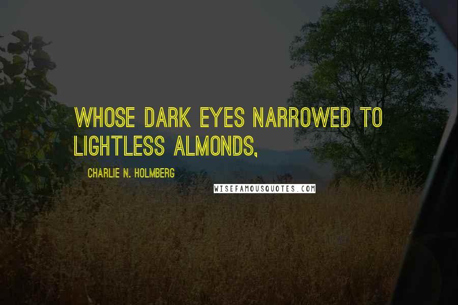 Charlie N. Holmberg quotes: whose dark eyes narrowed to lightless almonds,