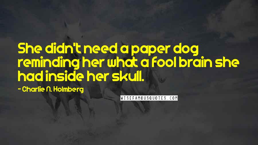 Charlie N. Holmberg quotes: She didn't need a paper dog reminding her what a fool brain she had inside her skull.