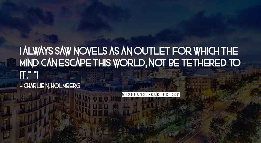 """Charlie N. Holmberg quotes: I always saw novels as an outlet for which the mind can escape this world, not be tethered to it."""" """"I"""