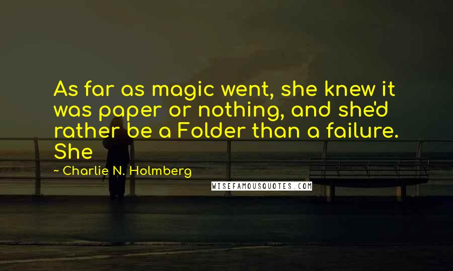 Charlie N. Holmberg quotes: As far as magic went, she knew it was paper or nothing, and she'd rather be a Folder than a failure. She