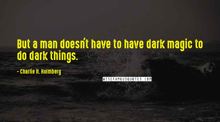 Charlie N. Holmberg quotes: But a man doesn't have to have dark magic to do dark things.