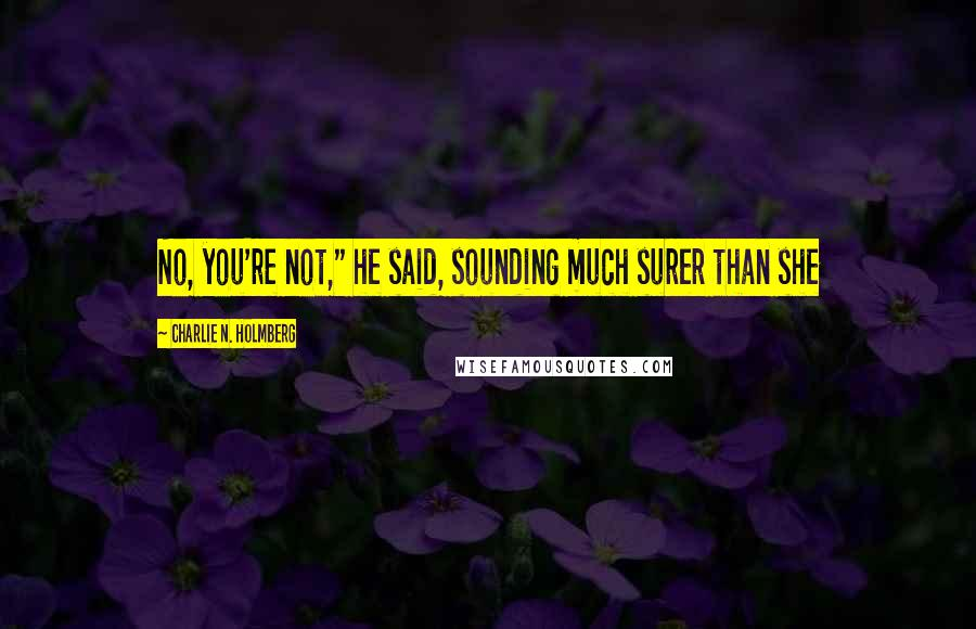 """Charlie N. Holmberg quotes: No, you're not,"""" he said, sounding much surer than she"""