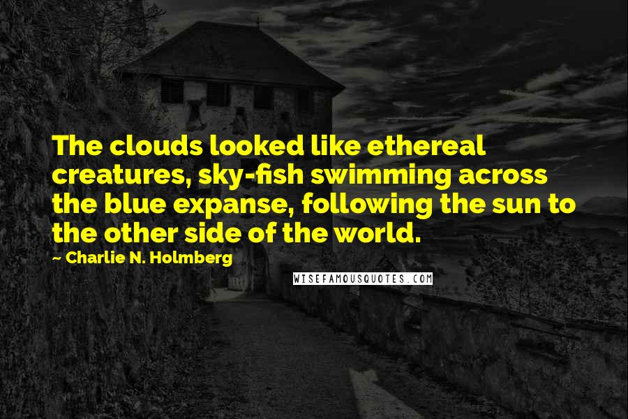 Charlie N. Holmberg quotes: The clouds looked like ethereal creatures, sky-fish swimming across the blue expanse, following the sun to the other side of the world.