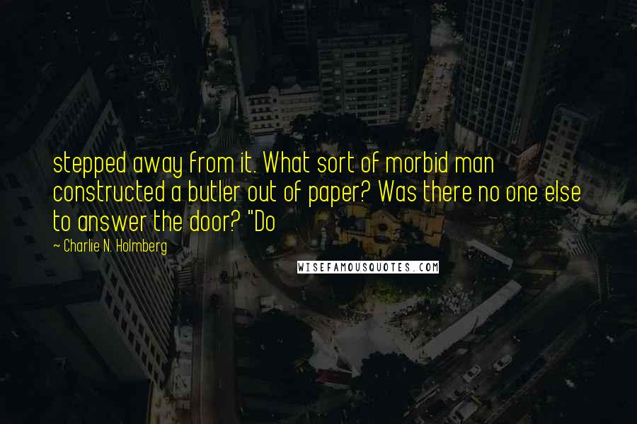 """Charlie N. Holmberg quotes: stepped away from it. What sort of morbid man constructed a butler out of paper? Was there no one else to answer the door? """"Do"""