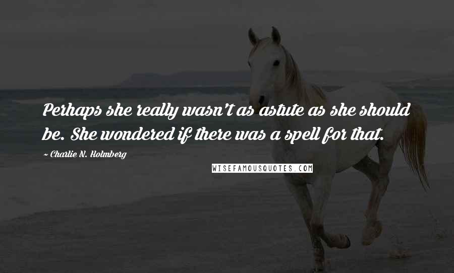 Charlie N. Holmberg quotes: Perhaps she really wasn't as astute as she should be. She wondered if there was a spell for that.