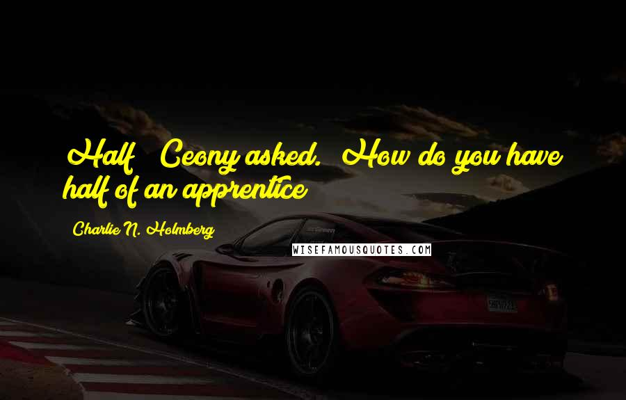 """Charlie N. Holmberg quotes: Half?"""" Ceony asked. """"How do you have half of an apprentice?"""