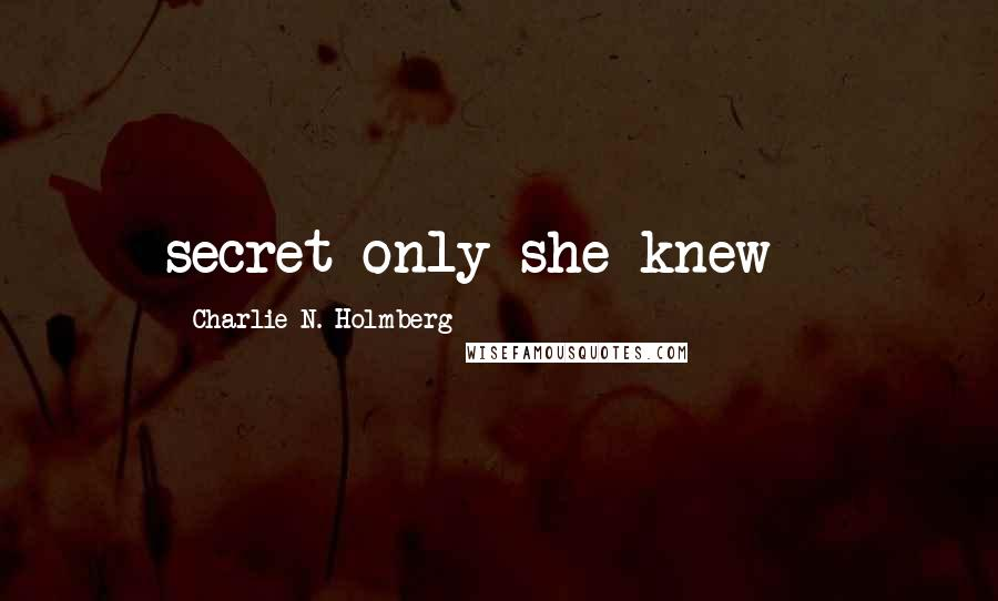 Charlie N. Holmberg quotes: secret only she knew -