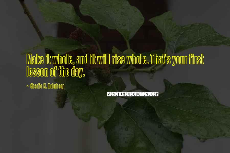 Charlie N. Holmberg quotes: Make it whole, and it will rise whole. That's your first lesson of the day.