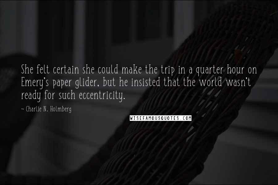 Charlie N. Holmberg quotes: She felt certain she could make the trip in a quarter hour on Emery's paper glider, but he insisted that the world wasn't ready for such eccentricity.