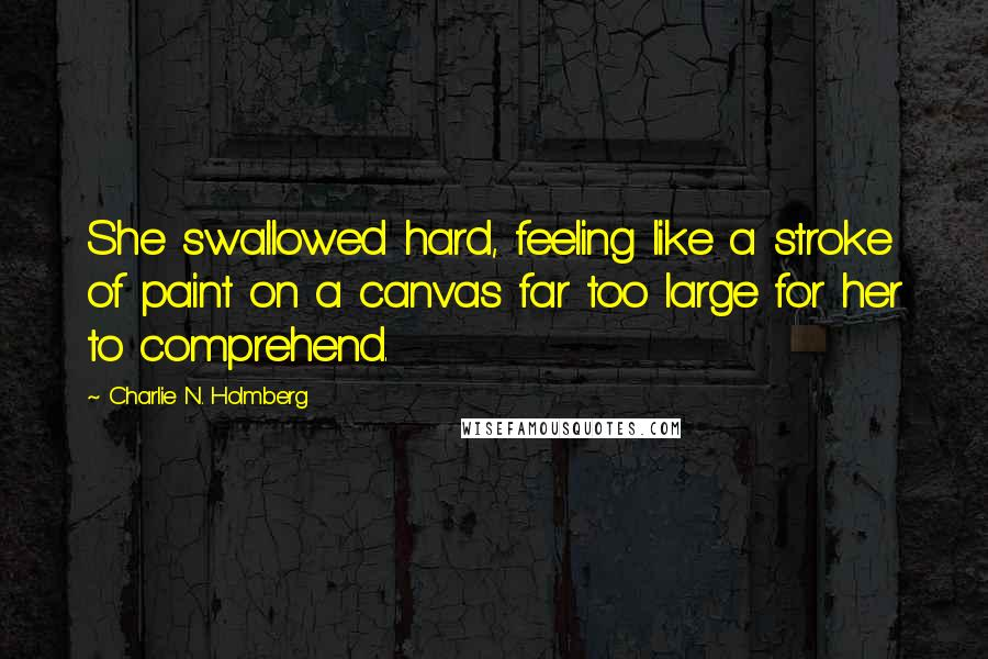 Charlie N. Holmberg quotes: She swallowed hard, feeling like a stroke of paint on a canvas far too large for her to comprehend.