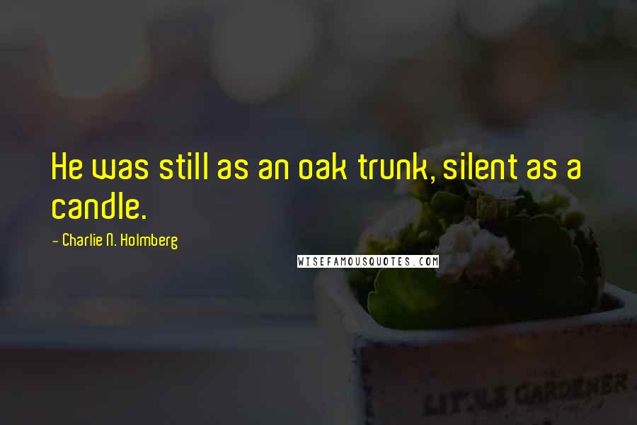 Charlie N. Holmberg quotes: He was still as an oak trunk, silent as a candle.