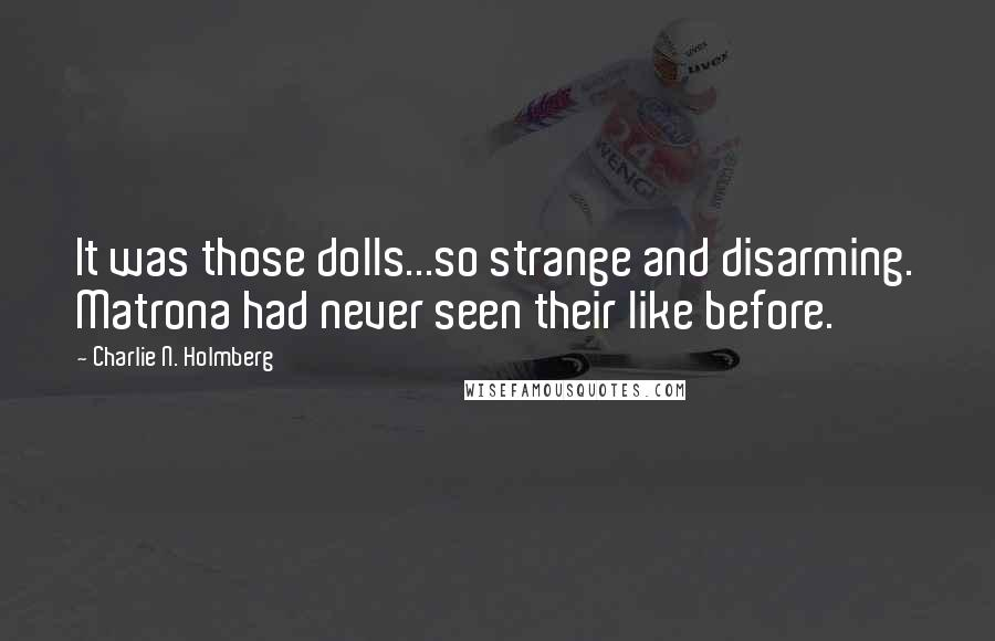 Charlie N. Holmberg quotes: It was those dolls...so strange and disarming. Matrona had never seen their like before.