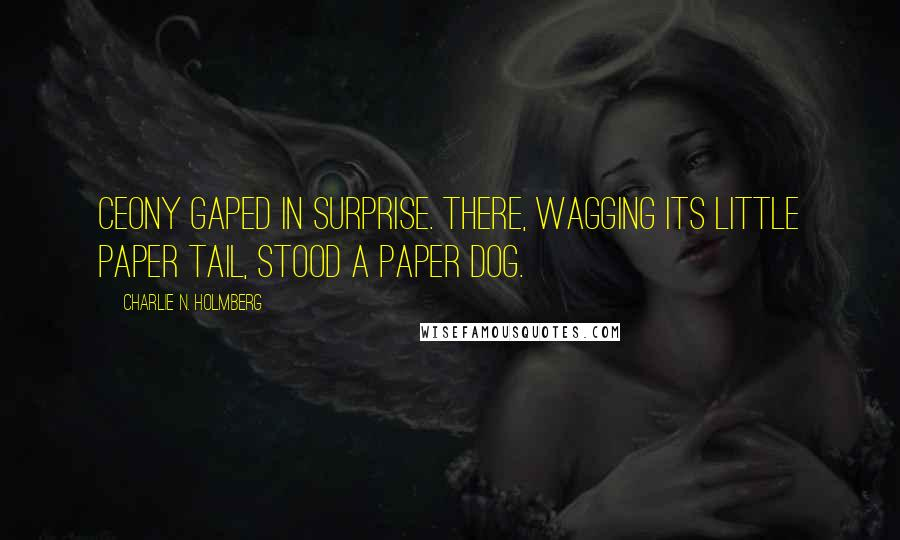 Charlie N. Holmberg quotes: Ceony gaped in surprise. There, wagging its little paper tail, stood a paper dog.
