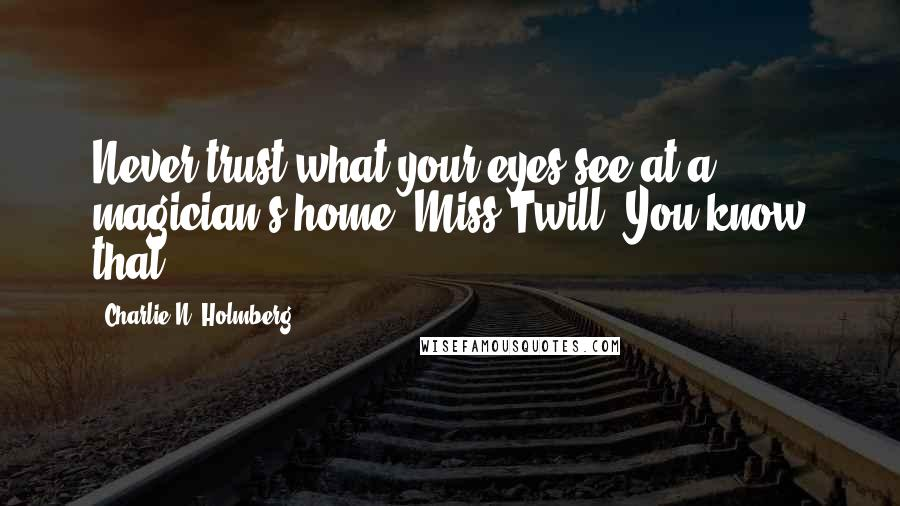 Charlie N. Holmberg quotes: Never trust what your eyes see at a magician's home, Miss Twill. You know that.