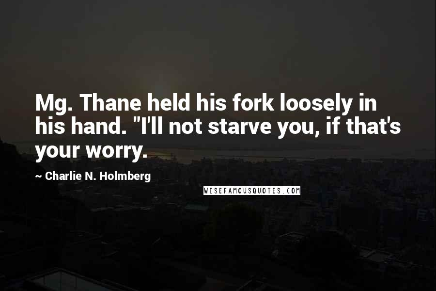 """Charlie N. Holmberg quotes: Mg. Thane held his fork loosely in his hand. """"I'll not starve you, if that's your worry."""