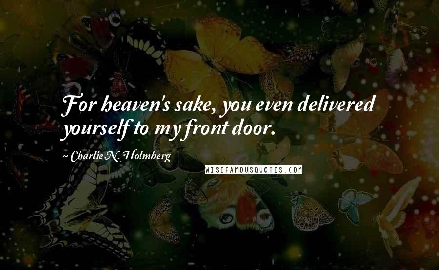 Charlie N. Holmberg quotes: For heaven's sake, you even delivered yourself to my front door.