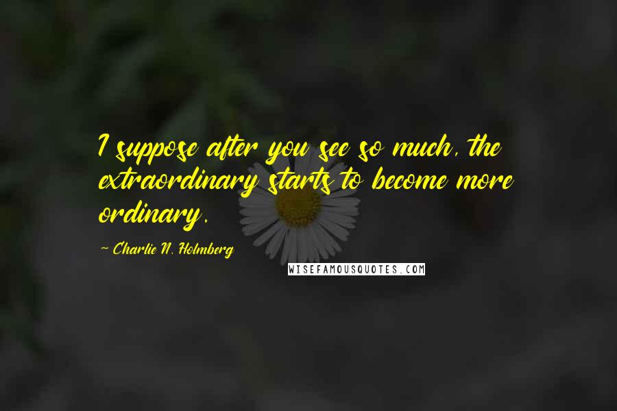 Charlie N. Holmberg quotes: I suppose after you see so much, the extraordinary starts to become more ordinary.