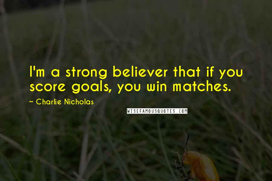Charlie Nicholas quotes: I'm a strong believer that if you score goals, you win matches.