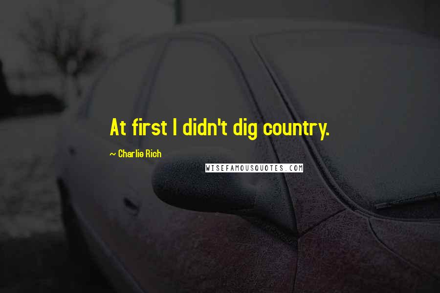Charlie Rich quotes: At first I didn't dig country.