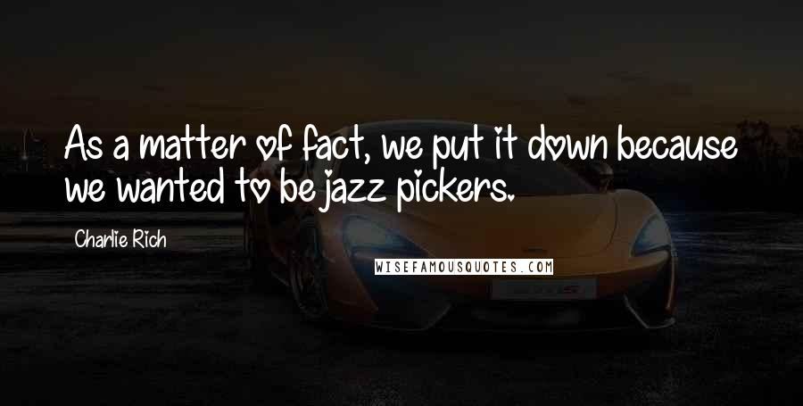 Charlie Rich quotes: As a matter of fact, we put it down because we wanted to be jazz pickers.