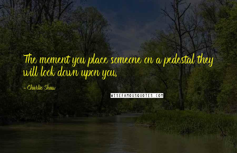 Charlie Shaw quotes: The moment you place someone on a pedestal they will look down upon you.
