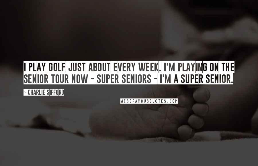 Charlie Sifford quotes: I play golf just about every week. I'm playing on the Senior Tour now - super seniors - I'm a super senior.
