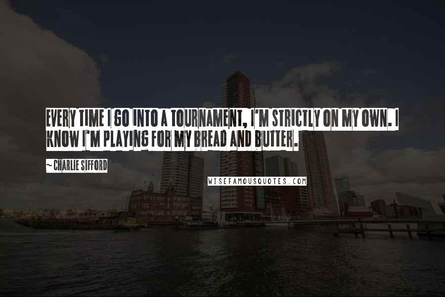 Charlie Sifford quotes: Every time I go into a tournament, I'm strictly on my own. I know I'm playing for my bread and butter.