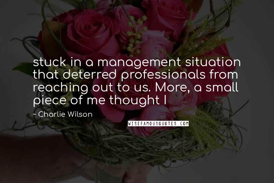 Charlie Wilson quotes: stuck in a management situation that deterred professionals from reaching out to us. More, a small piece of me thought I