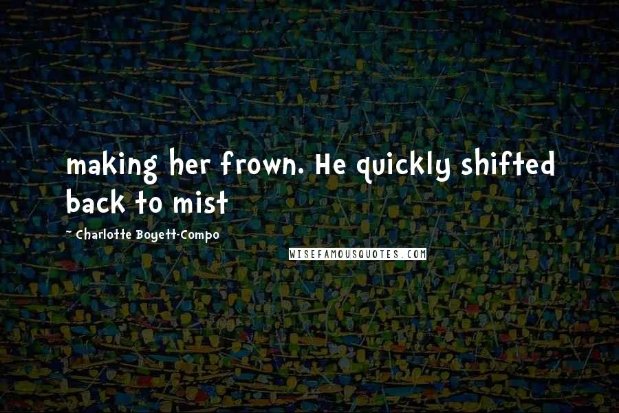 Charlotte Boyett-Compo quotes: making her frown. He quickly shifted back to mist