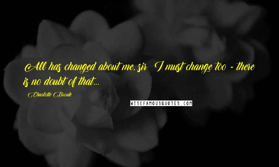 Charlotte Bronte quotes: All has changed about me, sir; I must change too - there is no doubt of that...