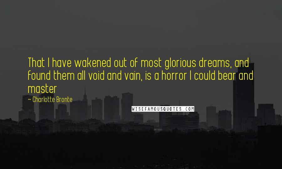 Charlotte Bronte quotes: That I have wakened out of most glorious dreams, and found them all void and vain, is a horror I could bear and master