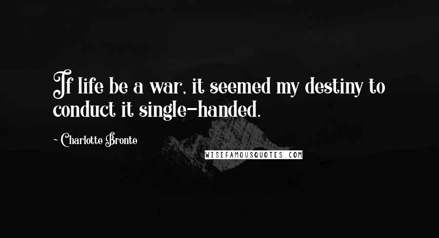 Charlotte Bronte quotes: If life be a war, it seemed my destiny to conduct it single-handed.